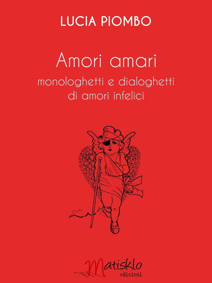 Lucia Piombo Amori amari monologhetti e dialoghetti di amori infelici http://www.matiskloedizioni.com/amoriamari/