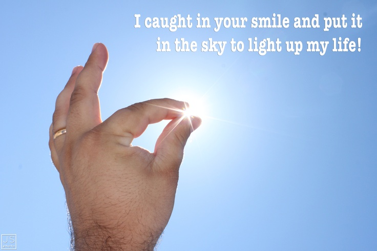 I caught in your smile and put it in the sky to light up my life!