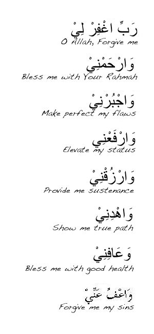 Oh Allah forgive me, bless me with Your Rahma, make perfect my flaws, elevate my status, provide me with sustenance, show me the true path, bless me with good health, and forgive me my sins. Ameen.