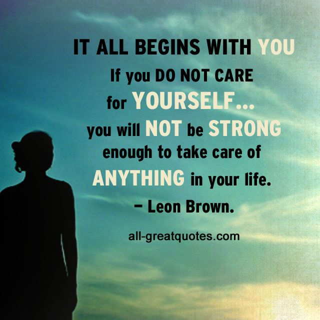 Try Not To Take Things Personally: It All Begins With You. If You Do Not Care For Yourself