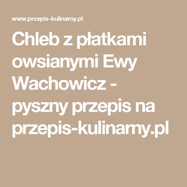 Chleb z płatkami owsianymi Ewy Wachowicz - pyszny przepis na przepis-kulinarny.pl