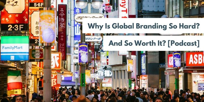 Why Is Global Branding So Hard? And So Worth It?