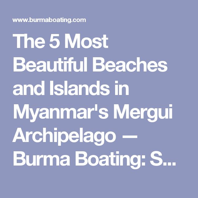 The 5 Most Beautiful Beaches and Islands in Myanmar's Mergui Archipelago — Burma Boating: Sailing Holidays, Yacht Charters and Private Cruises in Myanmar & Beyond
