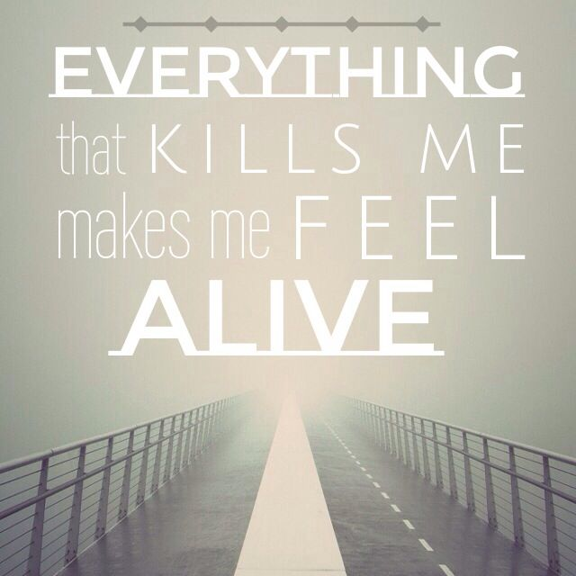 Everything that kills me, makes me feel alive. Counting Stars- One Republic