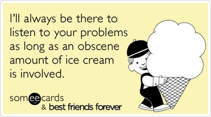 I'll always be there to listen to your problems as long as an obscene amount of ice cream is involved.