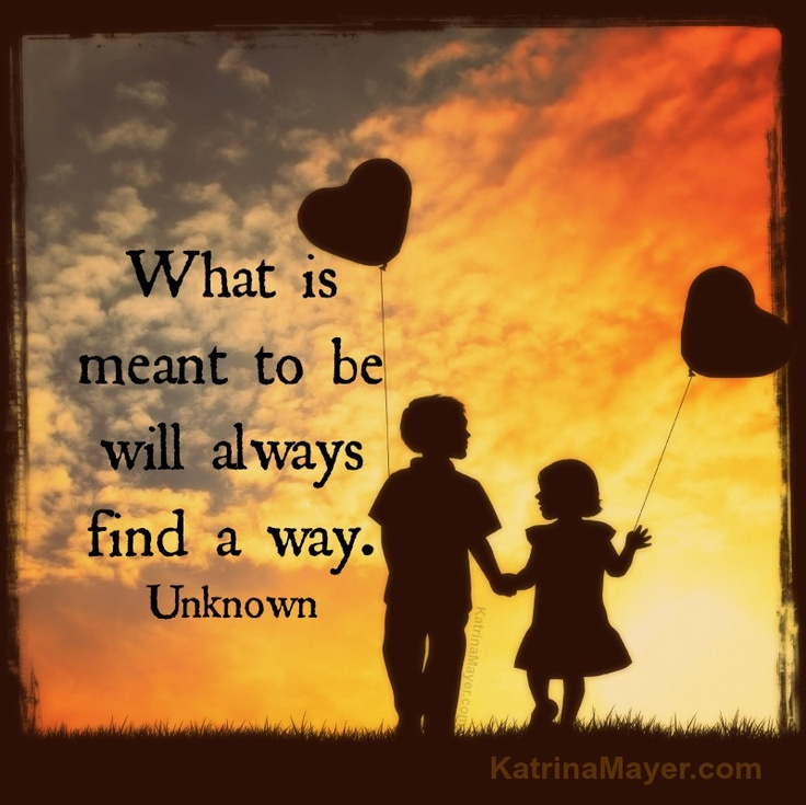 What is meant to be will always find a way. Unknown