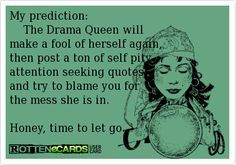 My prediction: The Drama Queen will make a fool of herself again, then post a ton of self pity attention seeking quotes and try to blame you for the mess she is in. Honey, time to let go.