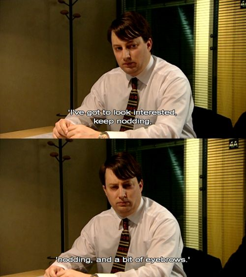 Nodding and a bit of eyebrows ('Peep Show'; Mark Corrigan)
