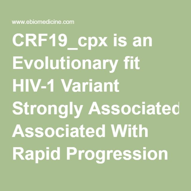 CRF19_cpx is an Evolutionary fit HIV-1 Variant Strongly Associated With Rapid Progression to AIDS in Cuba - EBioMedicine