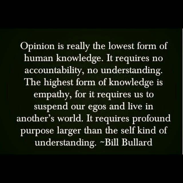 Opinion is really the lowest form of human knowledge... The highest form of knowledge is empathy. This is perfect for work!