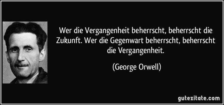 Wer die Vergangenheit beherrscht, beherrscht die Zukunft. Wer die Gegenwart beherrscht, beherrscht die Vergangenheit. (George Orwell)