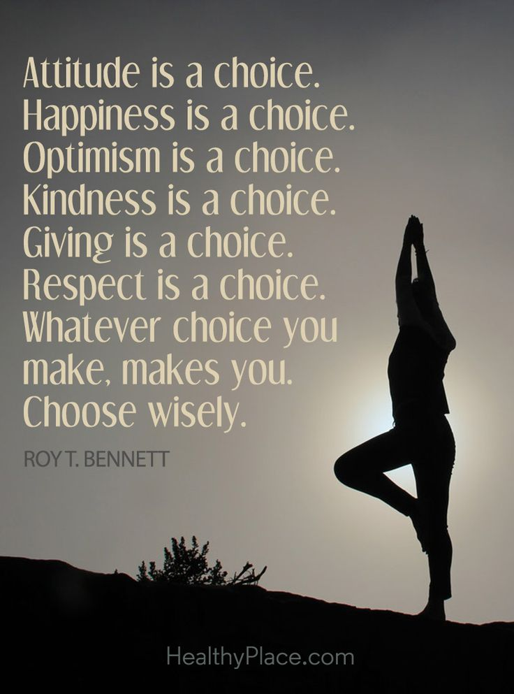 Positive Quote: Attitude is a choice. Happiness is a choice. Optimism is a choice. Kindness is a choice. Giving is a choice. Respect is a choice. Whatever choice you make, makes you, Choose wisely – Roy T. Bennett. www.HealthyPlace.com
