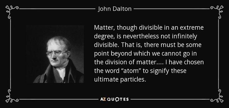 2. John Dalton (1766–1844) Seorang ilmuwan berkebangsaan Inggris dengan didukung dari hasil eksperimen-eksperimennya mengembangkan konsep atom dari Demokritus. Teori atom Dalton didukung oleh dua hukum alam yaitu,  - Hukum Kekekalan massa (Lavoisier) bahwa massa zat sebelum dan sesudah reaksi adalah sama. - Hukum perbandingan tetap (Proust) bahwa perbandingan massa unsur-unsur yang menyusun zat adalah tetap.