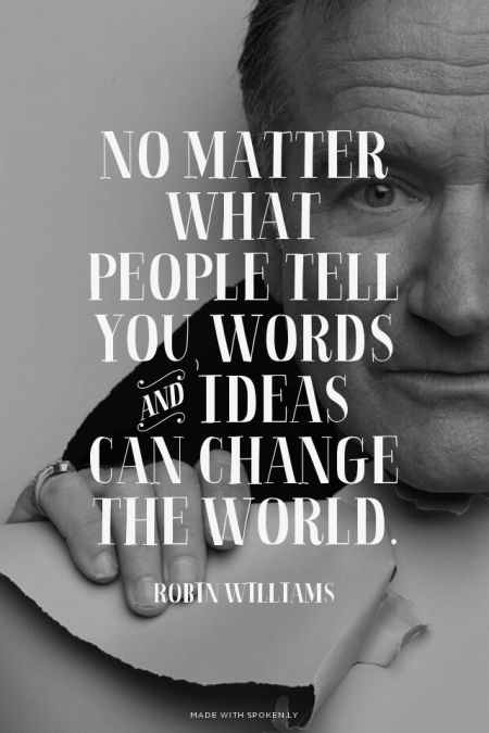 no matter what people tell you, words and ideas can change the world // robin williams