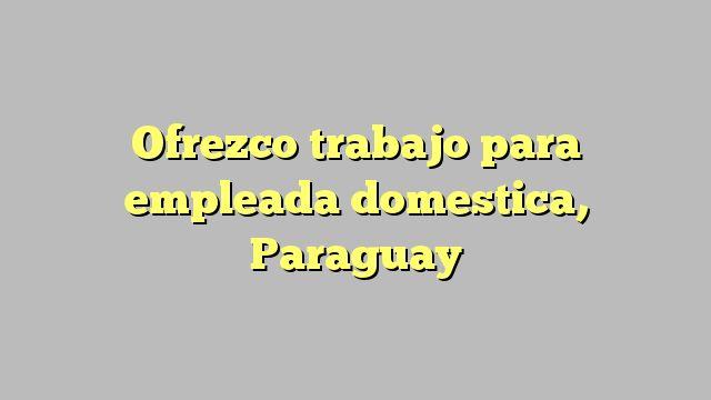 Ofrezco trabajo para empleada domestica, Paraguay