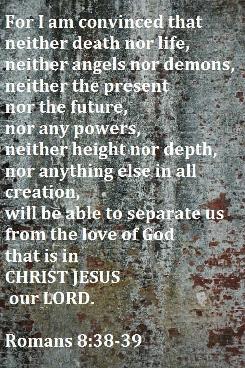 """For I am convinced that neither death nor life, neither angels nor demons, neither the present nor the future, or any powers, neither height nor depth, nor anything else in all creation, will be able to separate us from the love of God that is in CHRIST JESUS our LORD.""   Romans 8:38-39"