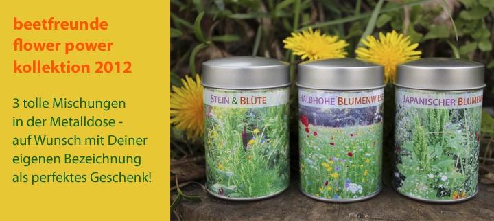 Die beetfreunde flower power kollektion 2012 ist da!    3 tolle Blumenmischungen, die wir gemeinsam mit unseren Saatgut-Profis entwickelt haben und die für blühende bunte Gärten sorgen.    Und das Beste: für einen kleinen Aufpreis bekommt Ihr die Mischungen mit Eurer eigenen Wunschbezeichnung auf dem Etikett und habt somit das perfekte Geschenk für alle Eure beetfreunde!     Jetzt im beetfreunde Shop http://shop.beetfreunde.de