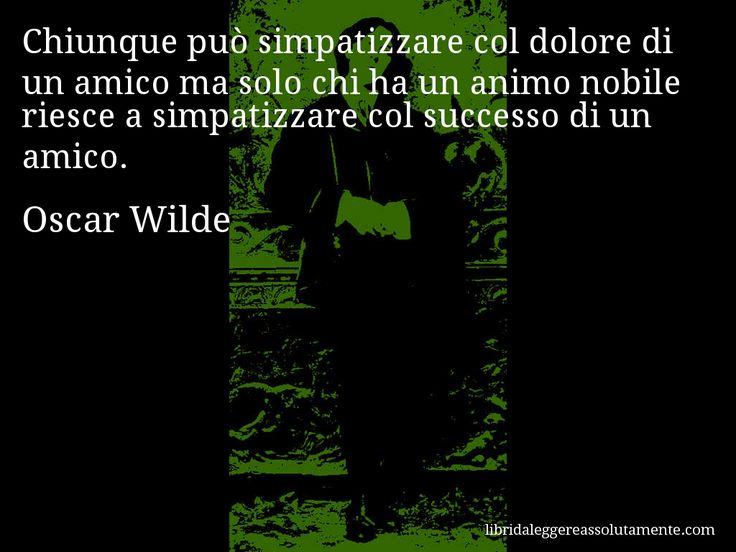 Aforisma di Oscar Wilde : Chiunque può simpatizzare col dolore di un amico ma solo chi ha un animo nobile riesce a simpatizzare col successo di un amico.