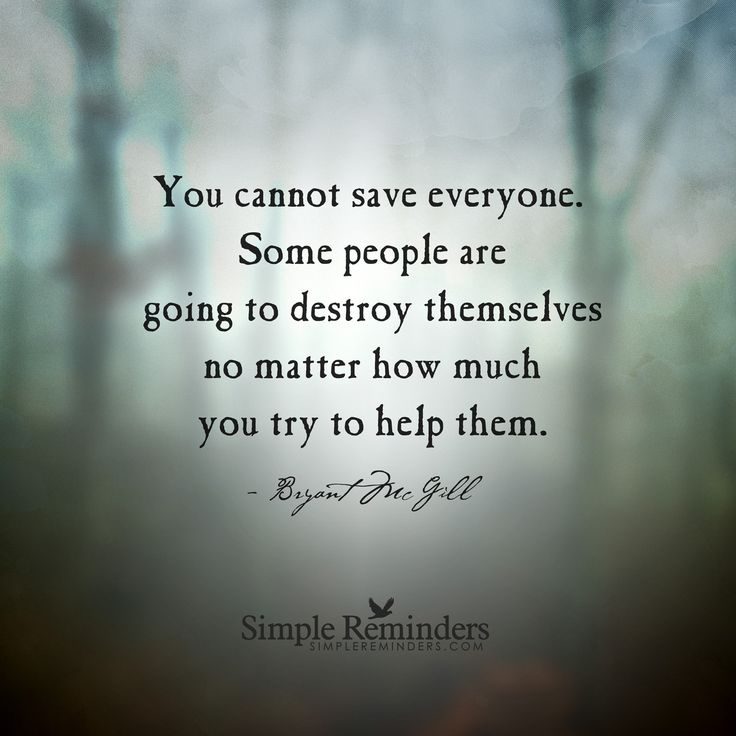 You cannot save everyone. Some people are going to destroy themselves no matter how much you try to help them. — Bryant McGill