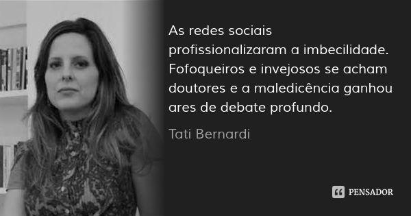As redes sociais profissionalizaram a imbecilidade. Fofoqueiros e invejosos se acham doutores e a maledicência ganhou ares de debate profundo. — Tati Bernardi