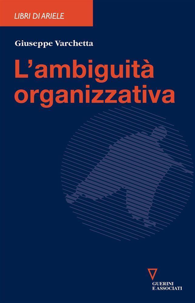L'ambiguità organizzativa - Giuseppe Varchetta - Guerini e Associati - 2007