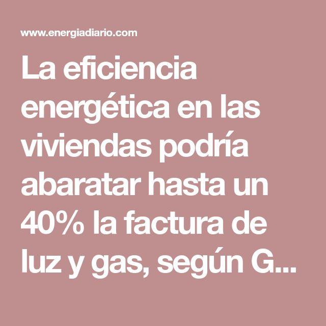 La eficiencia energética en las viviendas podría abaratar hasta un 40% la factura de luz y gas, según Gas Natural - Energía Diario