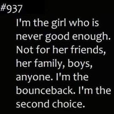I'm the girl who is never good enough.Not for her friends, her family, boys, anyone. I'm the bounceback. I'm the second choice. – Quotes Lover