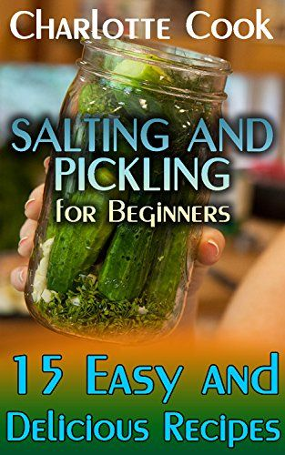 Salting and Pickling for Beginners: 15 Easy and Delicious Recipes: (Homemade Salting and Pickling Recipes) by [Cook, Charlotte]