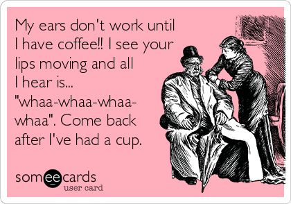 My ears don't work until I have coffee!! I see your lips moving and all I hear is...'whaa-whaa-whaa-whaa'. Come back after I've had a cup or three or a pot... #coffee