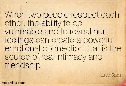 when two people respect each other, the ability to be vulnerable and to reveal hurt feeling can create a powerful emotional connection that is teh source of real intimacy and friendship