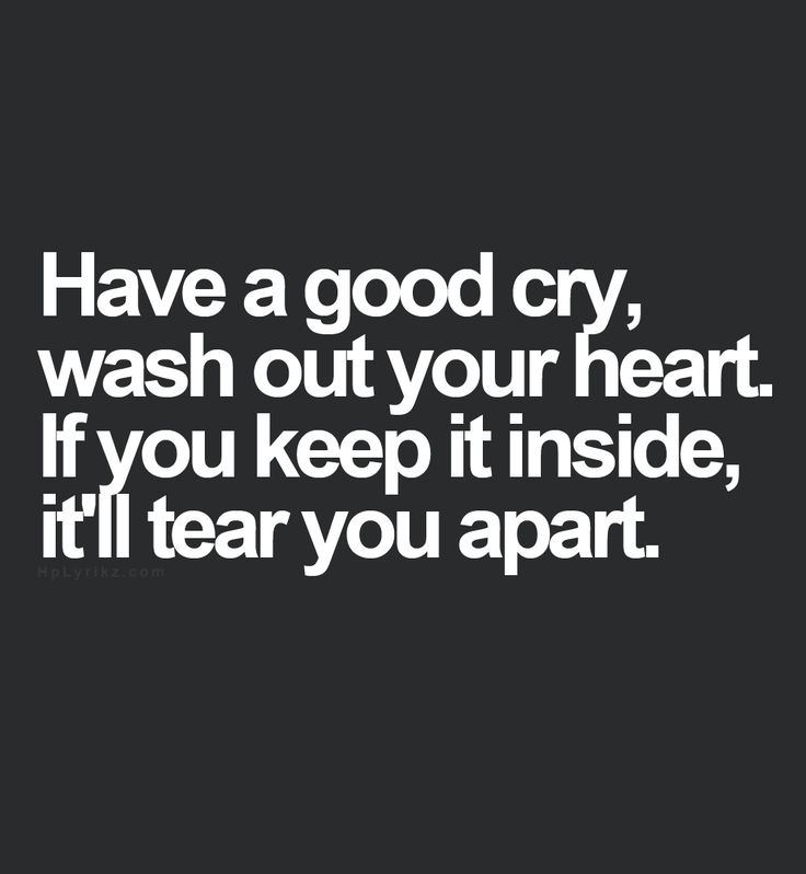 Have a good cry. Wash out your heart. If you keep it all in, it'll tear you apart.