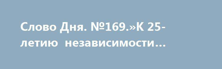 Слово Дня. №169.»К 25-летию независимости Украины» http://rusdozor.ru/2016/08/24/slovo-dnya-169-k-25-letiyu-nezavisimosti-ukrainy/  «Начиная с 1992 года, 24 августа я выражаю соболезнования по случаю Дня независимости Украины всем её гражданам. Именно соболезнования, а не поздравления, поскольку мировая история давно и однозначно доказала: не было для народов юго-запада Руси большего несчастья, чем независимость. Ведь ...