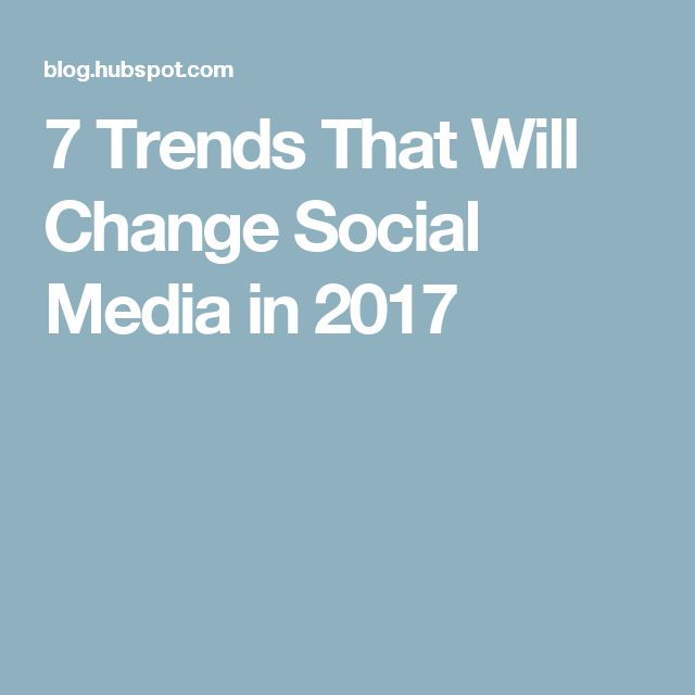 7 Trends That Will Change Social Media in 2017