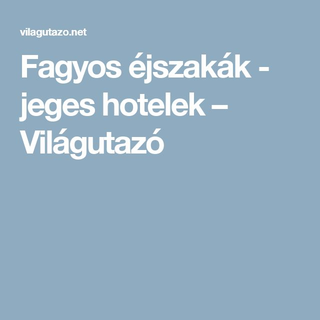 Fagyos éjszakák - jeges hotelek – Világutazó