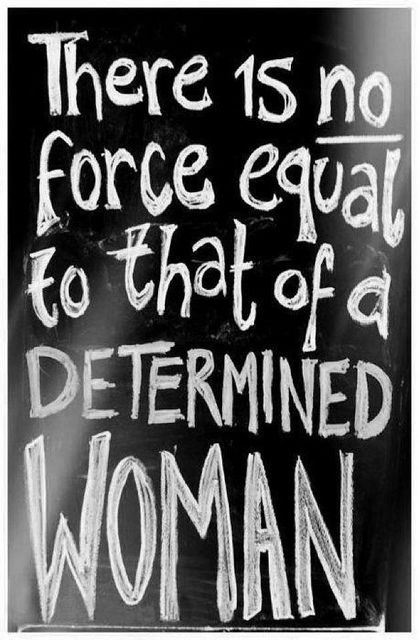 There Is No Force Equal To That Of A Determined Woman! -    #I #am #woman #hear #me #roar