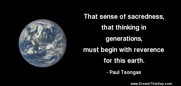 That sense of sacredness, that thinking in generations, must begin with reverence for this earth. - Paul Tsongas