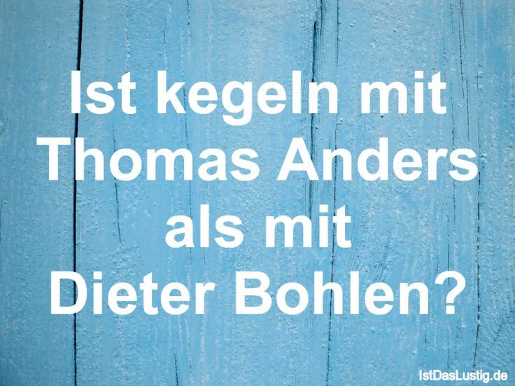Ist kegeln mit Thomas Anders als mit Dieter Bohlen? ... gefunden auf https://www.istdaslustig.de/spruch/1301 #lustig #sprüche #fun #spass