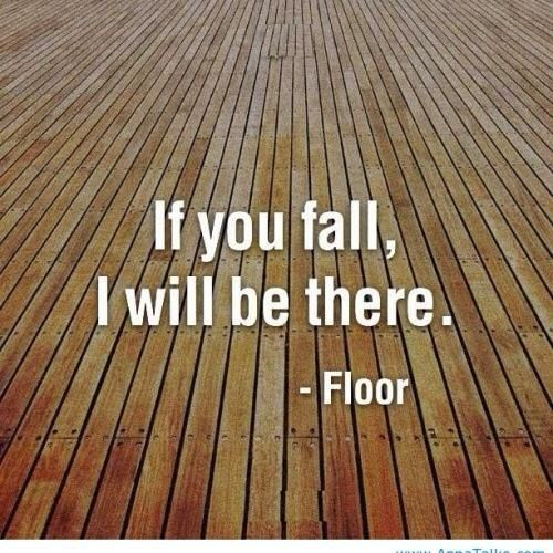 """:-) ... one senior teacher of Iyengar Yoga did remark to us, """"What are you so afraid of? You can't fall further than the floor!"""""""