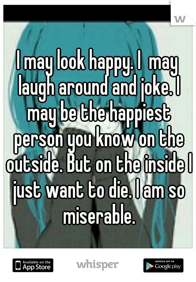 I may look happy. I  may laugh around and joke. I may be the happiest person you know on the outside. But on the inside I just want to die. I am so miserable.
