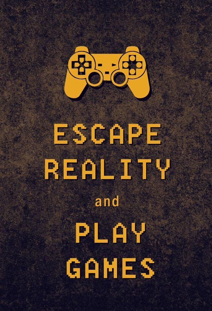 Escape Reality and Play Games.