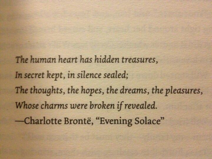 O coração humano tem tesouros ocultos, no silêncio mantido os pensamentos, as esperanças, os sonhos, os prazeres, cujo os encantos se quebram se revelados. Charlotte Bronte