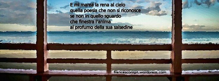E mi marea la rena al cielo  quella poesia che non si riconosce  se non in quello sguardo  che finestra l'anima  al profumo della sua salsedine   http://francesconigri.wordpress.com