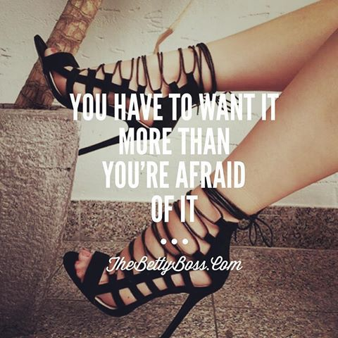 You Have To Want It More Than You're Afraid Of It