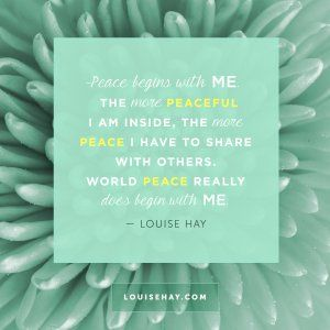 """Inspirational Quotes about prosperity   """"Peace begins with me. The more peaceful I am inside, the more peace I have to share with others. World peace really does begin with me."""" — Louise Hay"""
