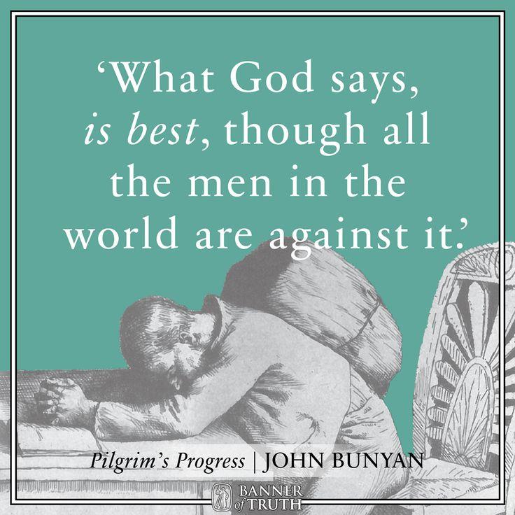 What God says, is best, though all the men in the world are against it.   — John Bunyan  https://banneroftruth.org/us/store/christian-living/pilgrims-progress/?utm_content=buffer82c78&utm_medium=social&utm_source=pinterest.com&utm_campaign=buffer
