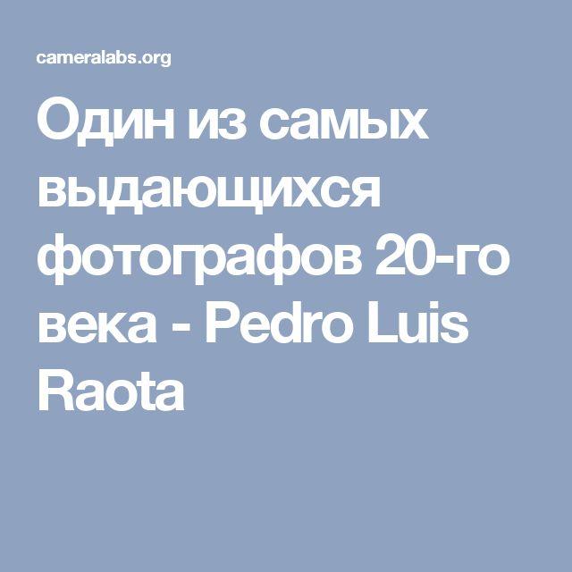 Один из самых выдающихся фотографов 20-го века - Pedro Luis Raota