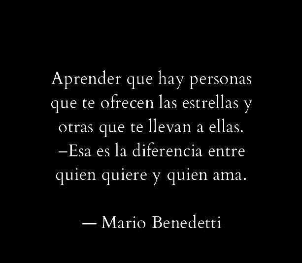 Mario Benedetti – Aprender que hay personas que te ofrecen las estrellas y otras que te llevan a ellas – Esa es la diferencia entre quien quiere y quien ama.
