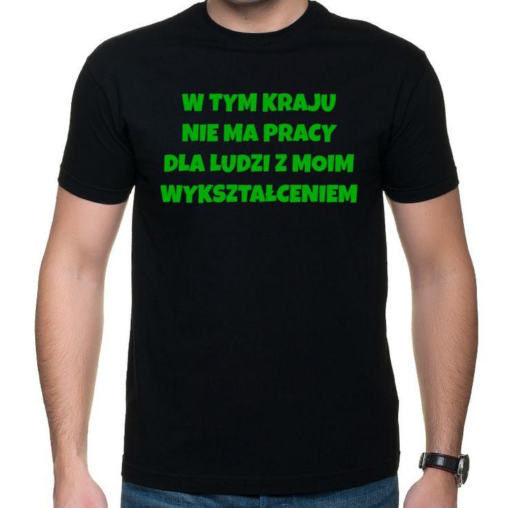W tym kraju nie ma pracy dla ludzi z moim wykształceniem koszulka