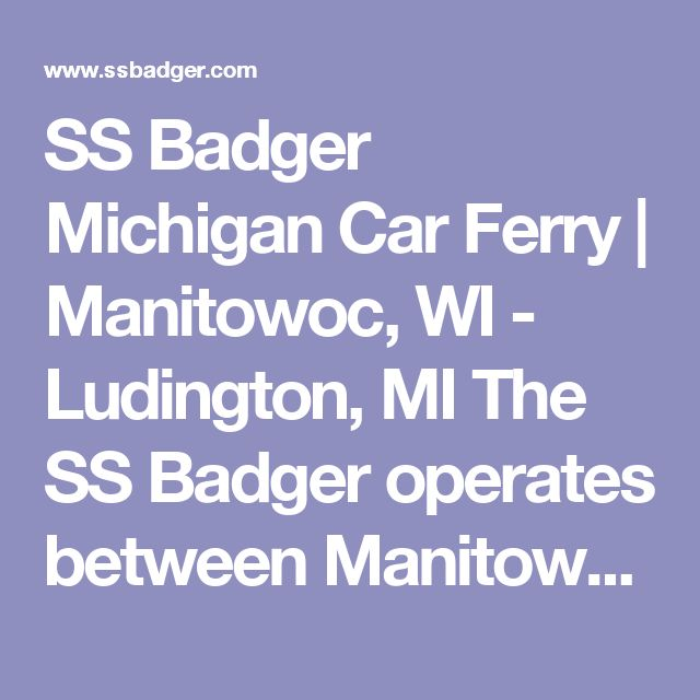 SS Badger Michigan Car Ferry   Manitowoc, WI - Ludington, MI  The SS Badger operates between Manitowoc, Wis., and Ludington, Mich., from May 19 through Oct. 15 in 2017. The crossing time is four hours; 800-841-4243, www.ssbadger.com.  The Lake Express makes 2.5-hour trips between Milwaukee and Muskegon, Mich., from April 28 through Oct. 23 this year; 866-914-1010, www.lake-express.com.