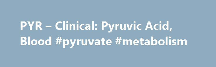 PYR – Clinical: Pyruvic Acid, Blood #pyruvate #metabolism http://michigan.remmont.com/pyr-clinical-pyruvic-acid-blood-pyruvate-metabolism/  # Test ID: PYR Pyruvic Acid, Blood Screening for possible disorders of mitochondrial metabolism, when used in conjunction with blood lactate collected at the same time to determine the lactate-to-pyruvate ratio Genetics Test Information Provides information that may help with selection of the correct test or proper submission of the test request The…